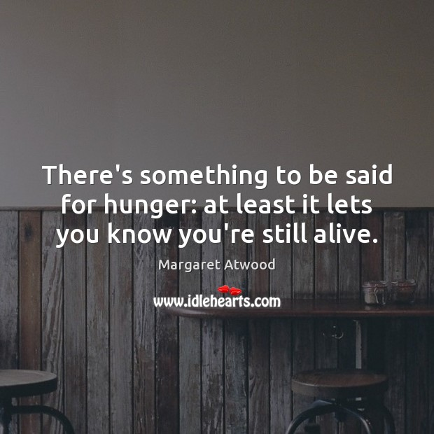 There's something to be said for hunger: at least it lets you know you're still alive. Margaret Atwood Picture Quote