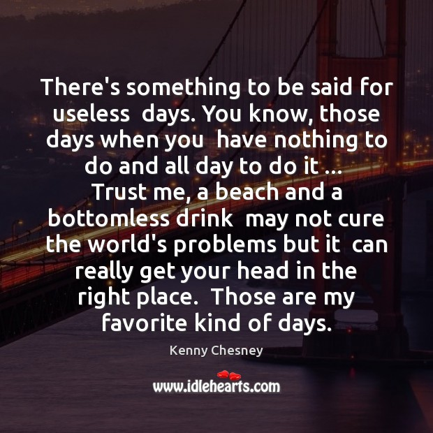 There's something to be said for useless  days. You know, those days Kenny Chesney Picture Quote