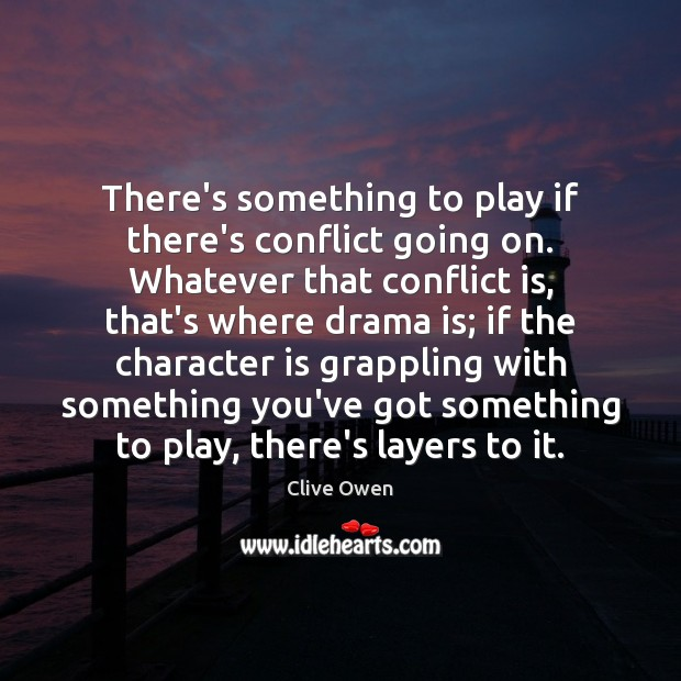 There's something to play if there's conflict going on. Whatever that conflict Clive Owen Picture Quote