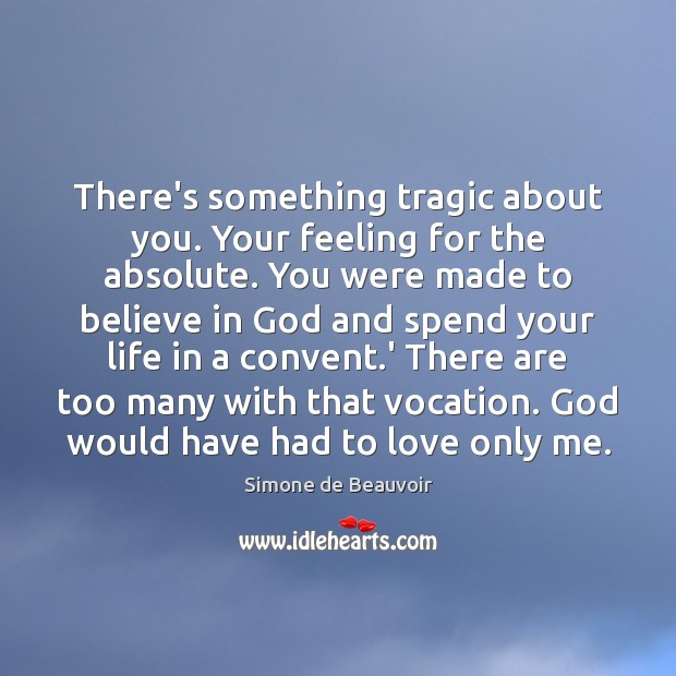 There's something tragic about you. Your feeling for the absolute. You were Simone de Beauvoir Picture Quote