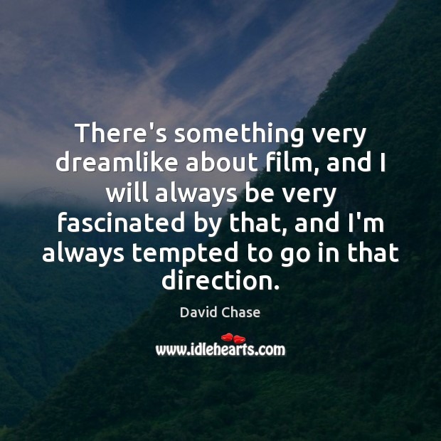 There's something very dreamlike about film, and I will always be very David Chase Picture Quote