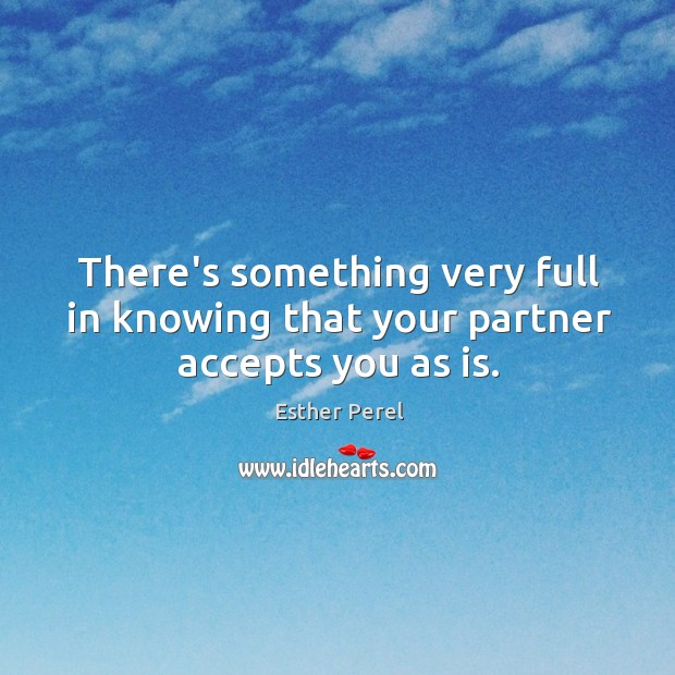 There's something very full in knowing that your partner accepts you as is. Esther Perel Picture Quote