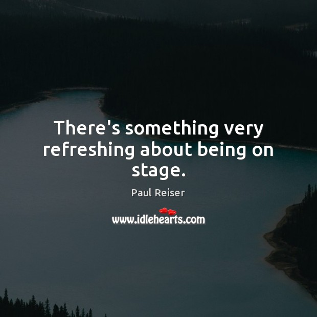 There's something very refreshing about being on stage. Paul Reiser Picture Quote