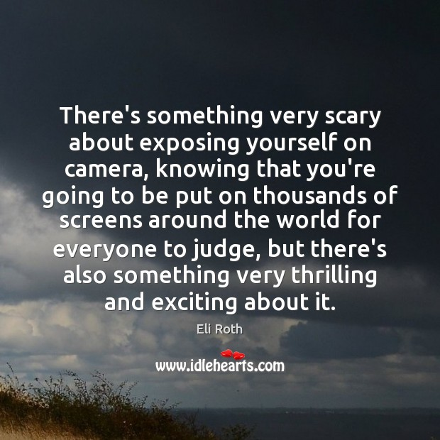 There's something very scary about exposing yourself on camera, knowing that you're Image