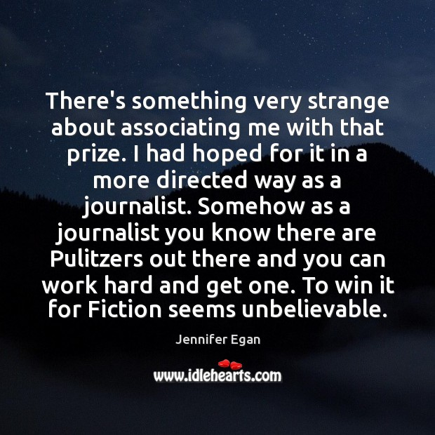 There's something very strange about associating me with that prize. I had Jennifer Egan Picture Quote