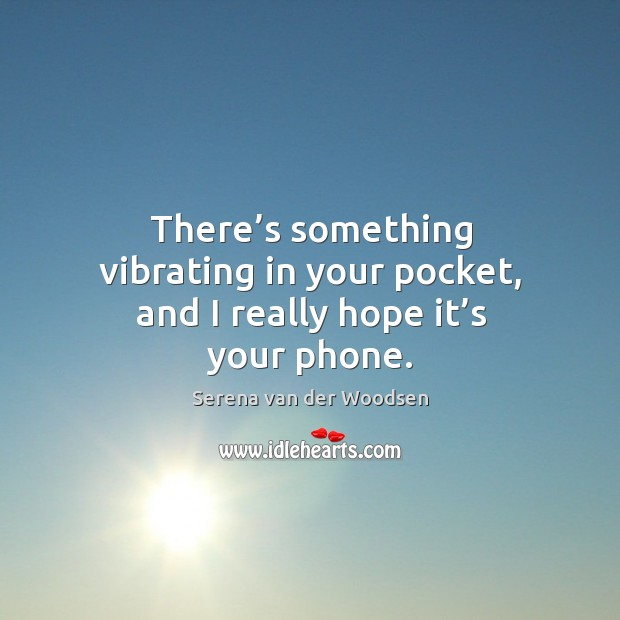 There's something vibrating in your pocket, and I really hope it's your phone. Serena van der Woodsen Picture Quote