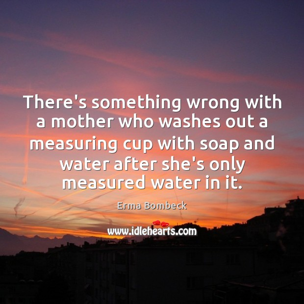 There's something wrong with a mother who washes out a measuring cup Image