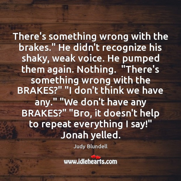 """There's something wrong with the brakes."""" He didn't recognize his shaky, weak Judy Blundell Picture Quote"""