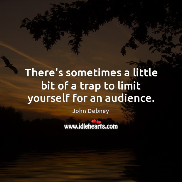 There's sometimes a little bit of a trap to limit yourself for an audience. John Debney Picture Quote