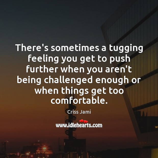 Image, There's sometimes a tugging feeling you get to push further when you