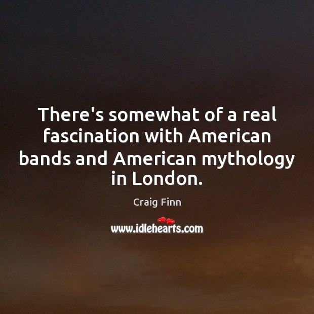 There's somewhat of a real fascination with American bands and American mythology Image