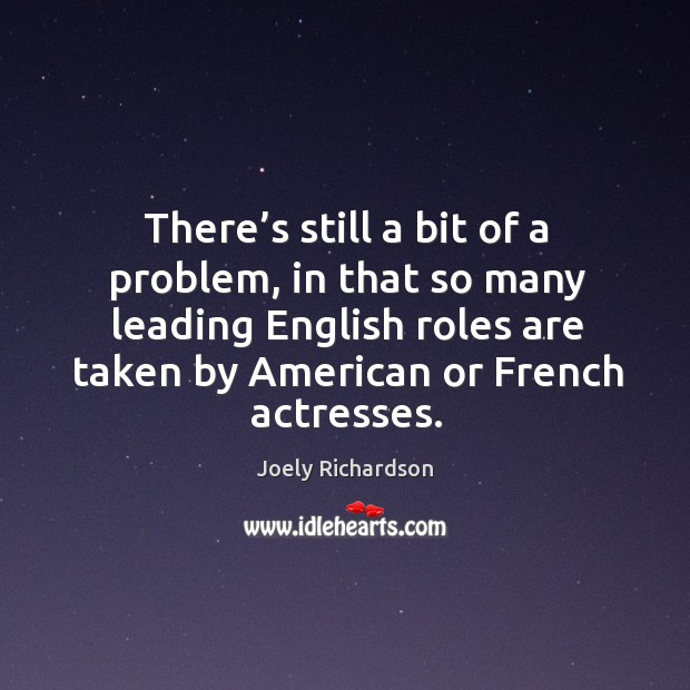 There's still a bit of a problem, in that so many leading english roles are taken by american or french actresses. Image