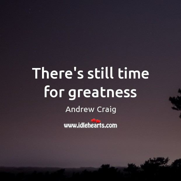 Image, There's still time for greatness