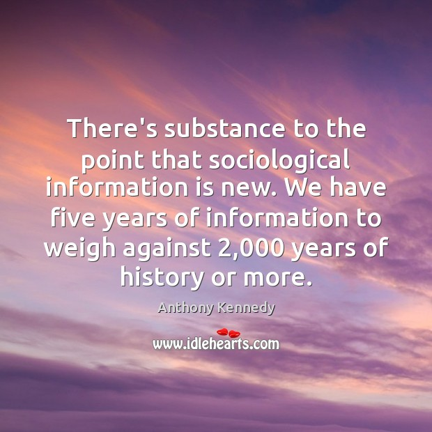 There's substance to the point that sociological information is new. We have Anthony Kennedy Picture Quote