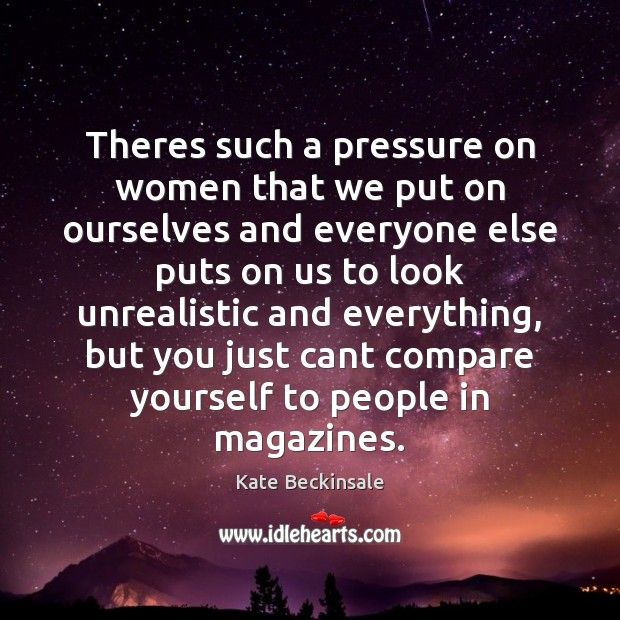 Theres such a pressure on women that we put on ourselves and Kate Beckinsale Picture Quote