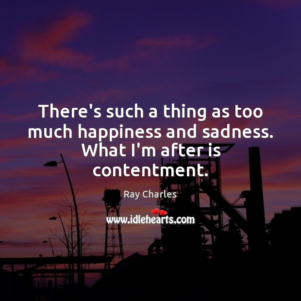 There's such a thing as too much happiness and sadness. What I'm after is contentment. Ray Charles Picture Quote