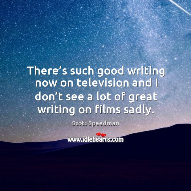 There's such good writing now on television and I don't see a lot of great writing on films sadly. Scott Speedman Picture Quote