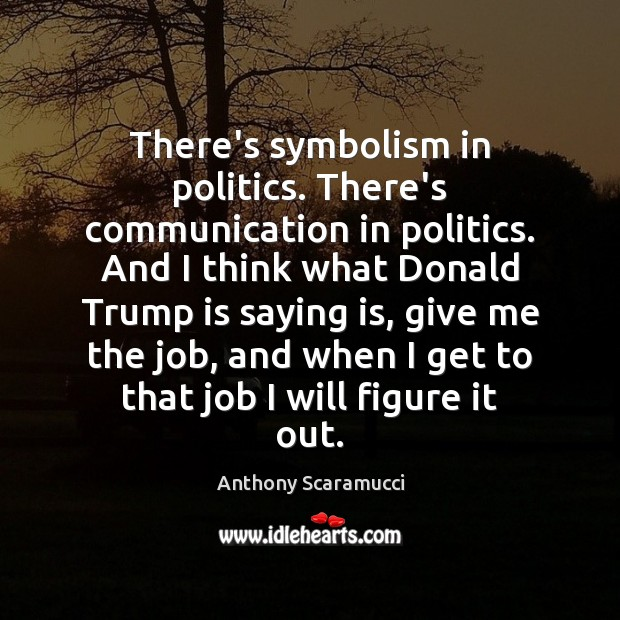 Image, There's symbolism in politics. There's communication in politics. And I think what