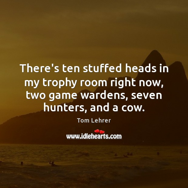 There's ten stuffed heads in my trophy room right now, two game Tom Lehrer Picture Quote