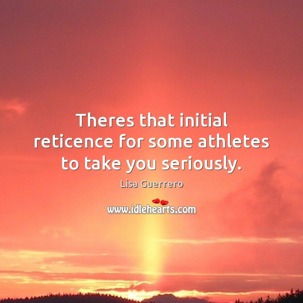Theres that initial reticence for some athletes to take you seriously. Image