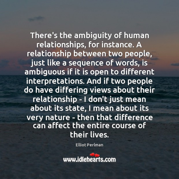 There's the ambiguity of human relationships, for instance. A relationship between two Image