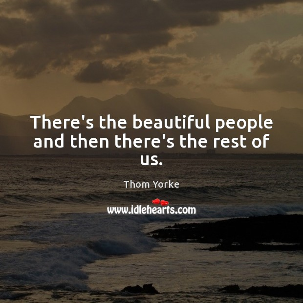 There's the beautiful people and then there's the rest of us. Thom Yorke Picture Quote