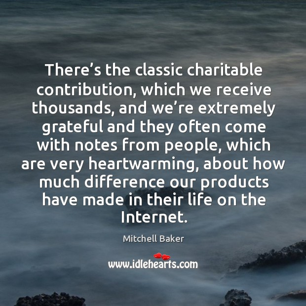 There's the classic charitable contribution, which we receive thousands, and we're extremely Mitchell Baker Picture Quote