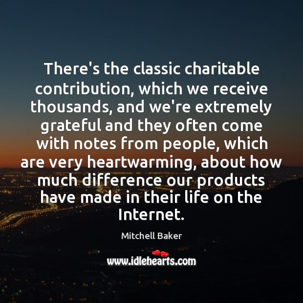 There's the classic charitable contribution, which we receive thousands, and we're extremely Image