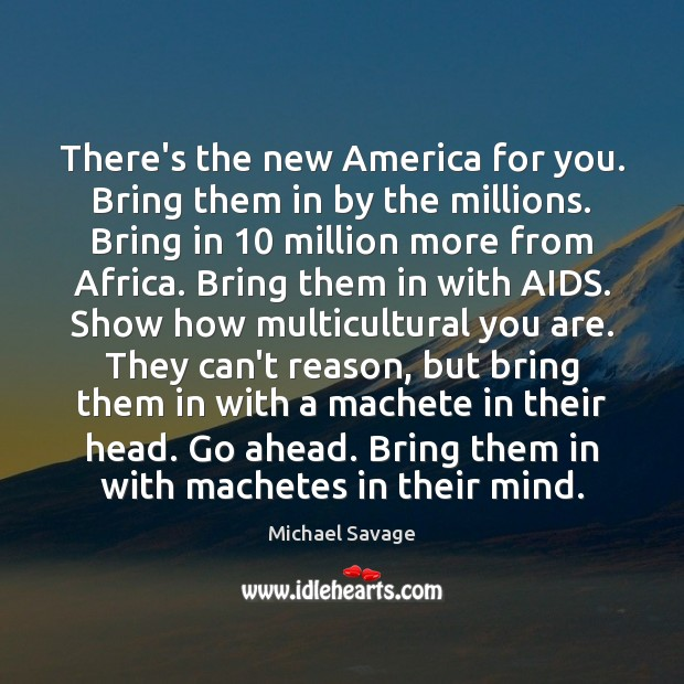 There's the new America for you. Bring them in by the millions. Michael Savage Picture Quote