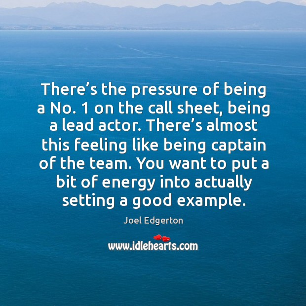 There's the pressure of being a no. 1 on the call sheet, being a lead actor. Joel Edgerton Picture Quote