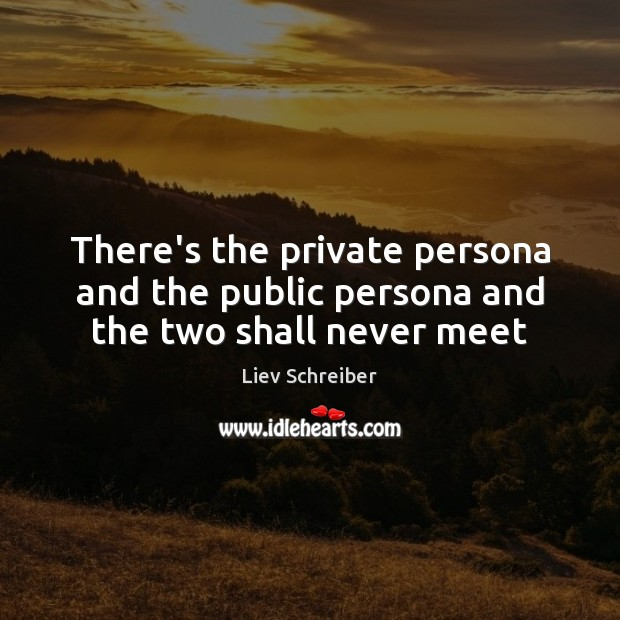 There's the private persona and the public persona and the two shall never meet Liev Schreiber Picture Quote