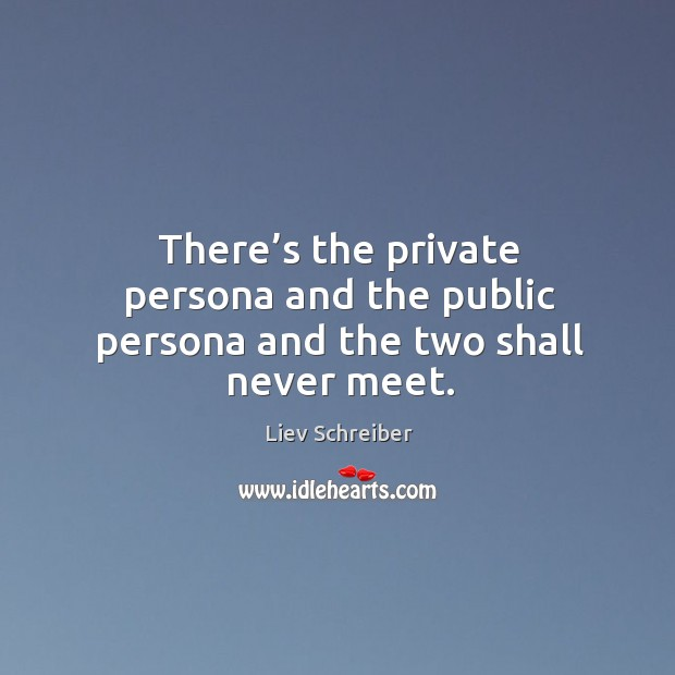 There's the private persona and the public persona and the two shall never meet. Liev Schreiber Picture Quote
