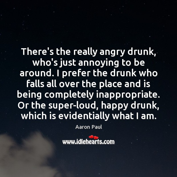 There's the really angry drunk, who's just annoying to be around. I Aaron Paul Picture Quote