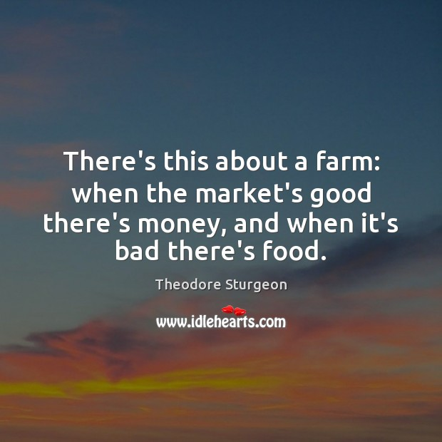 There's this about a farm: when the market's good there's money, and Farm Quotes Image