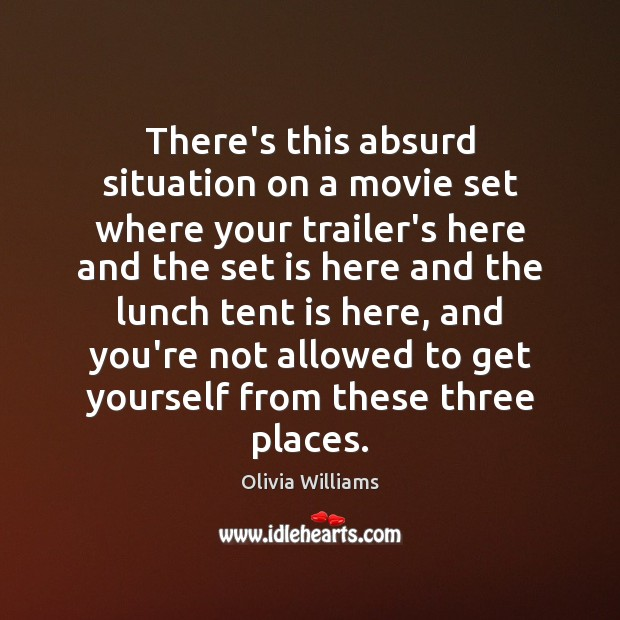 There's this absurd situation on a movie set where your trailer's here Olivia Williams Picture Quote