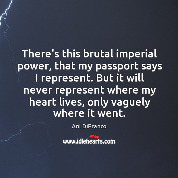 There's this brutal imperial power, that my passport says I represent. But Ani DiFranco Picture Quote