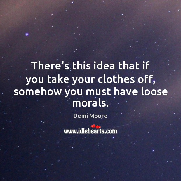 There's this idea that if you take your clothes off, somehow you must have loose morals. Demi Moore Picture Quote