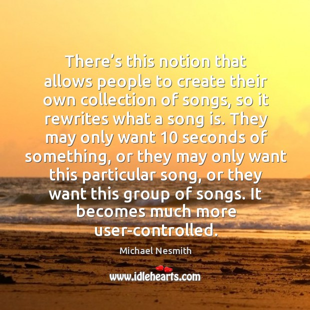 There's this notion that allows people to create their own collection of songs Michael Nesmith Picture Quote