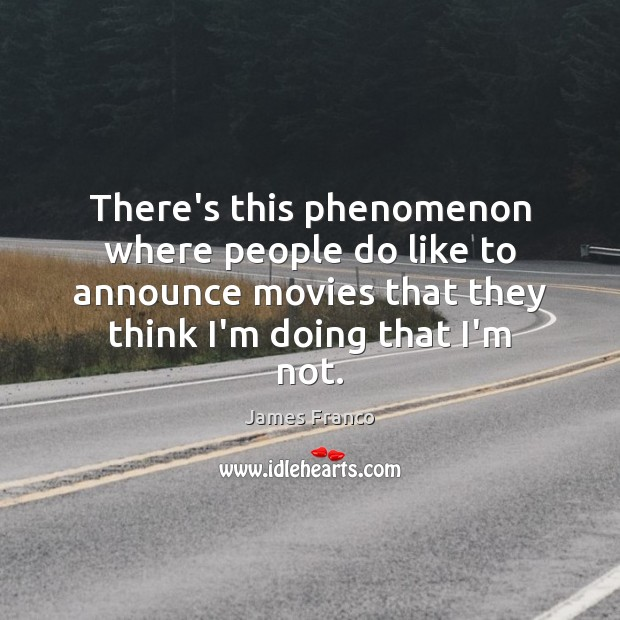 There's this phenomenon where people do like to announce movies that they James Franco Picture Quote