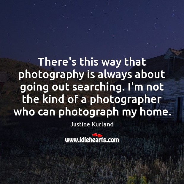 There's this way that photography is always about going out searching. I'm Justine Kurland Picture Quote