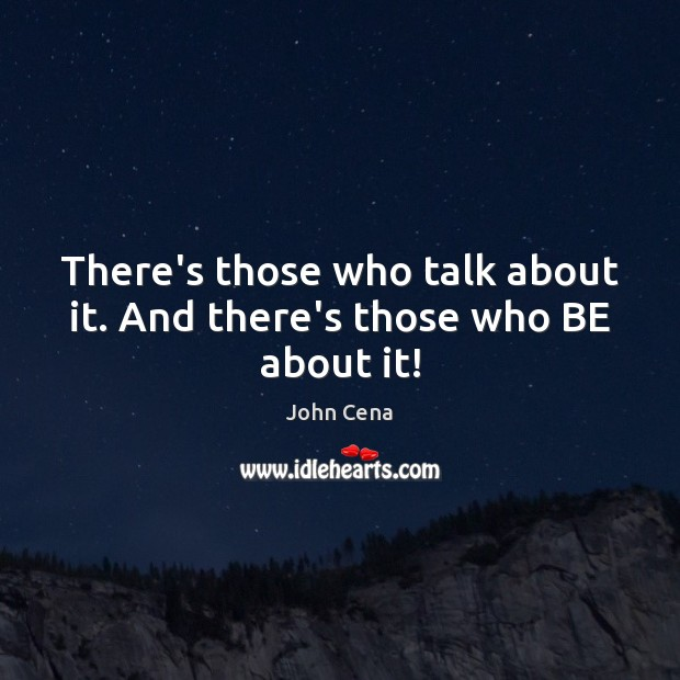 There's those who talk about it. And there's those who BE about it! John Cena Picture Quote