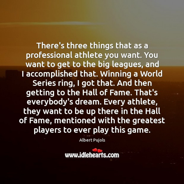 There's three things that as a professional athlete you want. You want Albert Pujols Picture Quote