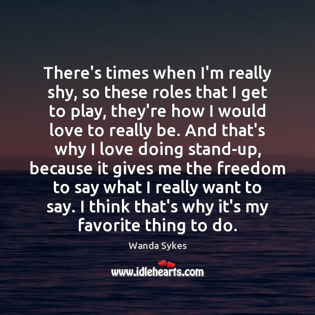 There's times when I'm really shy, so these roles that I get Wanda Sykes Picture Quote