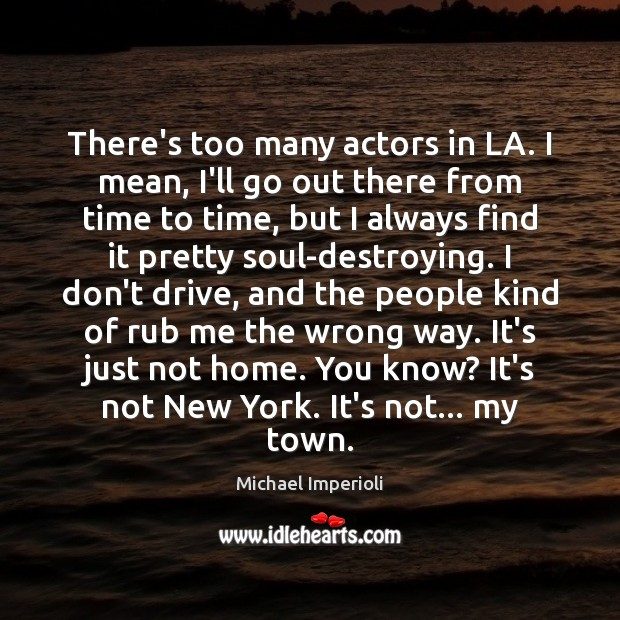 There's too many actors in LA. I mean, I'll go out there Image