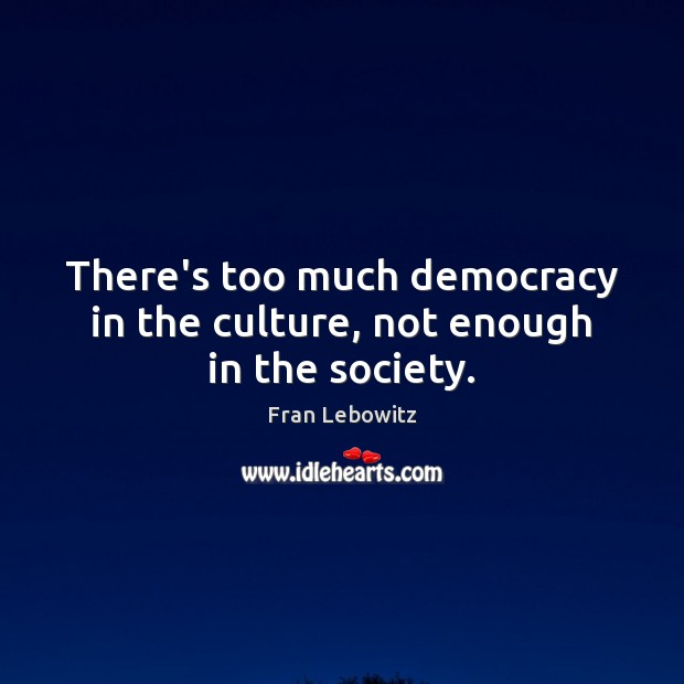 There's too much democracy in the culture, not enough in the society. Fran Lebowitz Picture Quote