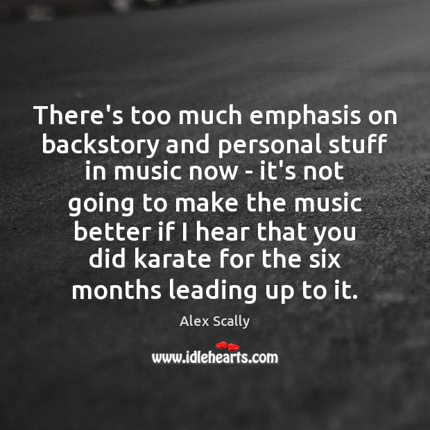 There's too much emphasis on backstory and personal stuff in music now Music Quotes Image