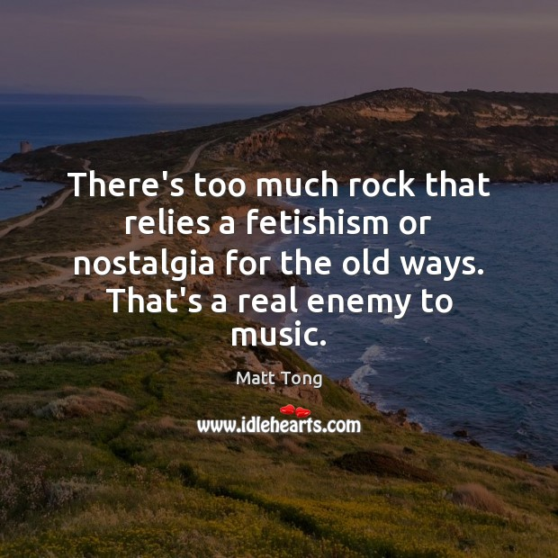 There's too much rock that relies a fetishism or nostalgia for the Image