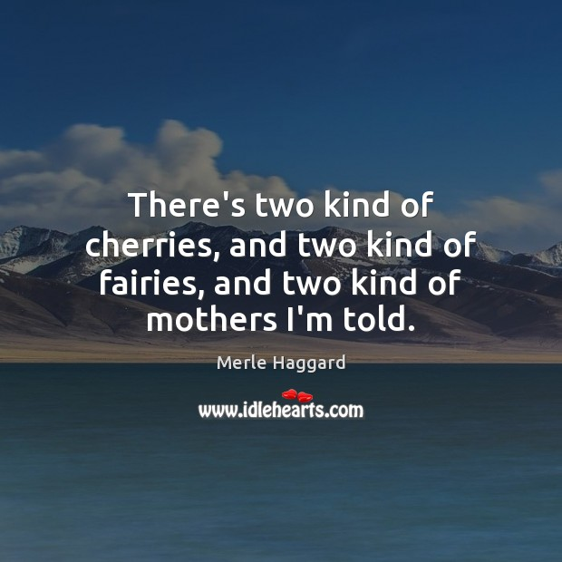 There's two kind of cherries, and two kind of fairies, and two kind of mothers I'm told. Merle Haggard Picture Quote