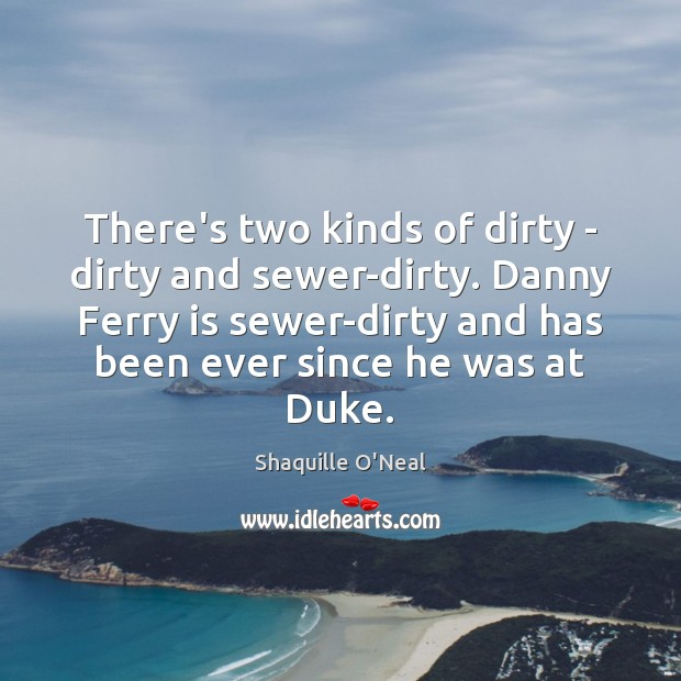 There's two kinds of dirty – dirty and sewer-dirty. Danny Ferry is Image