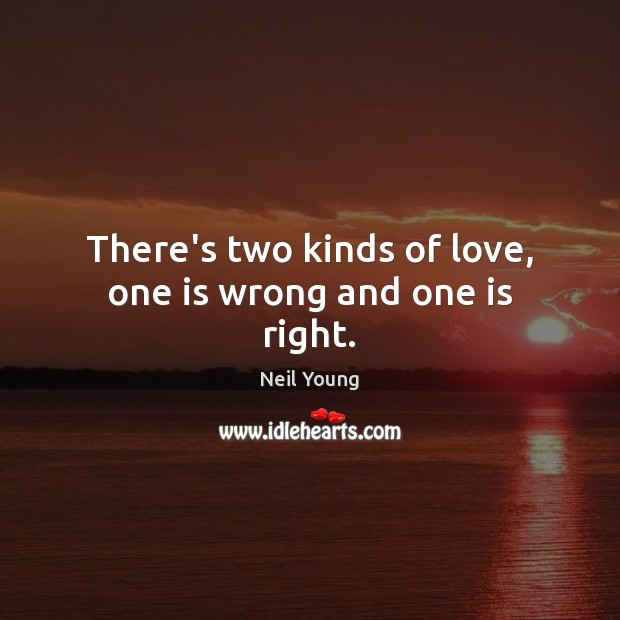 There's two kinds of love, one is wrong and one is right. Neil Young Picture Quote